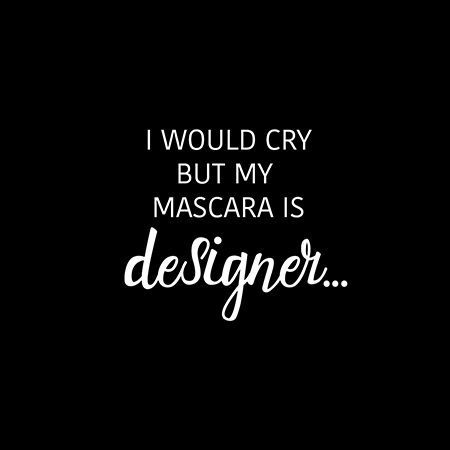 I would cry, but my mascara is designer ;)